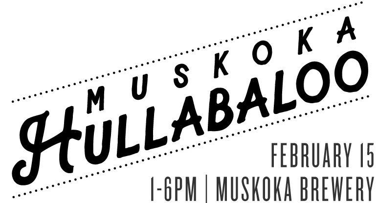 Muskoka Hullabaloo: Feb 15 at the brewery from 1pm to 6pm.